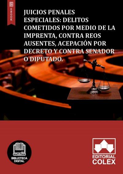 Juicios penales especiales: delitos cometidos por medio de la imprenta, contra reos ausentes, acepación por decreto y contra senador o diputado.