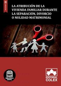La atribución de la vivienda familiar durante la separación, divorcio o nulidad matrimonial
